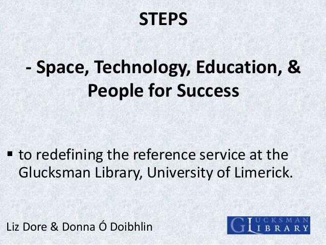 STEPS  - Space, Technology, Education, & People for Success  to redefining the reference service at the Glucksman Library...