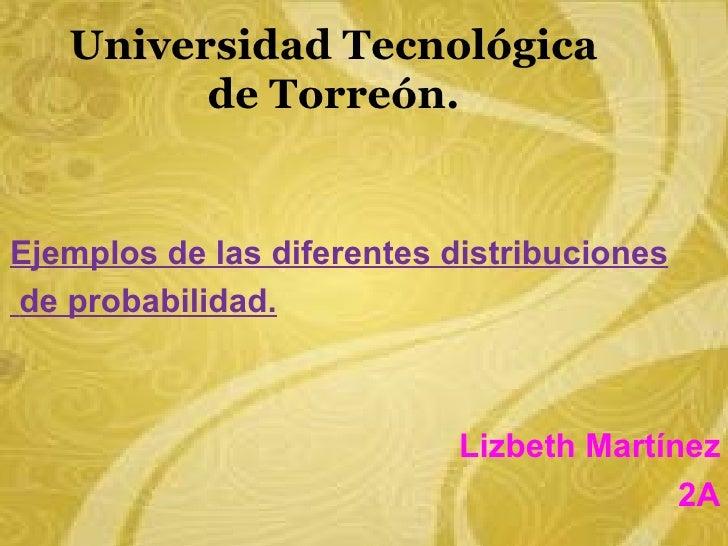Universidad Tecnológica         de Torreón.Ejemplos de las diferentes distribucionesde probabilidad.                      ...