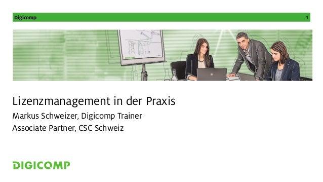 Digicomp 1 Lizenzmanagement in der Praxis Markus Schweizer, Digicomp Trainer Associate Partner, CSC Schweiz