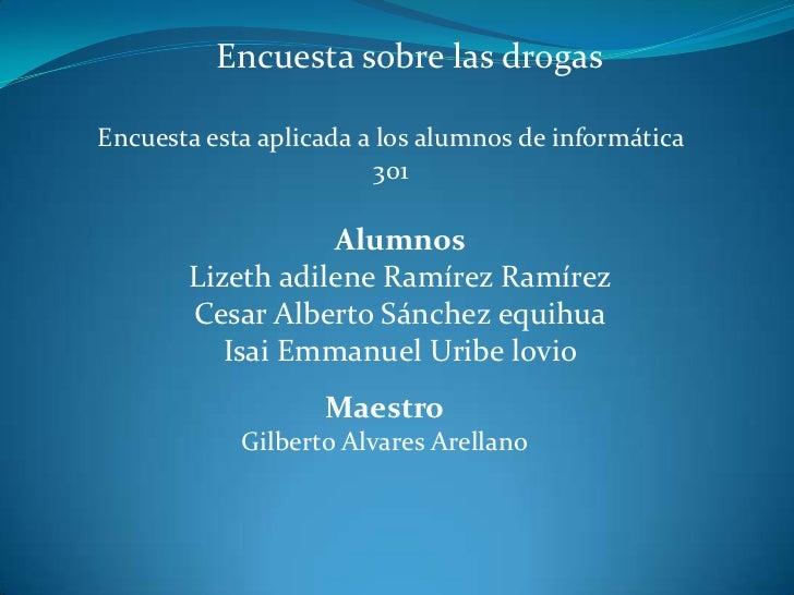 Encuesta sobre las drogas<br />Encuesta esta aplicada a los alumnos de informática 301<br />Alumnos<br />Lizeth adilene Ra...
