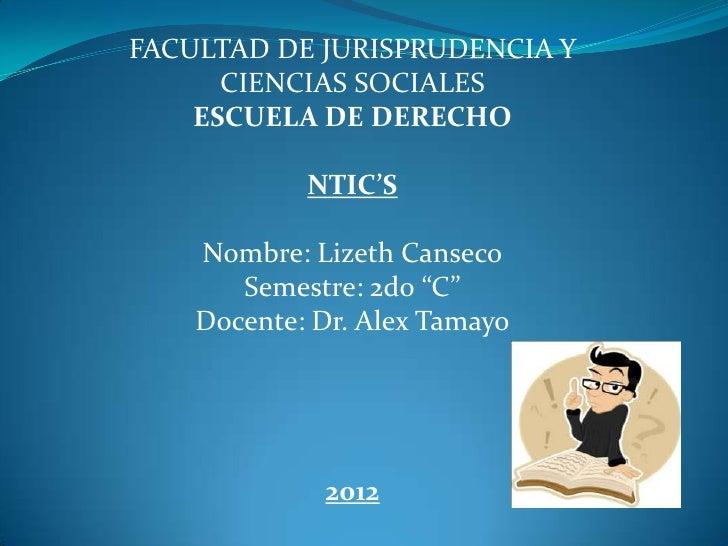 FACULTAD DE JURISPRUDENCIA Y      CIENCIAS SOCIALES    ESCUELA DE DERECHO            NTIC'S    Nombre: Lizeth Canseco     ...
