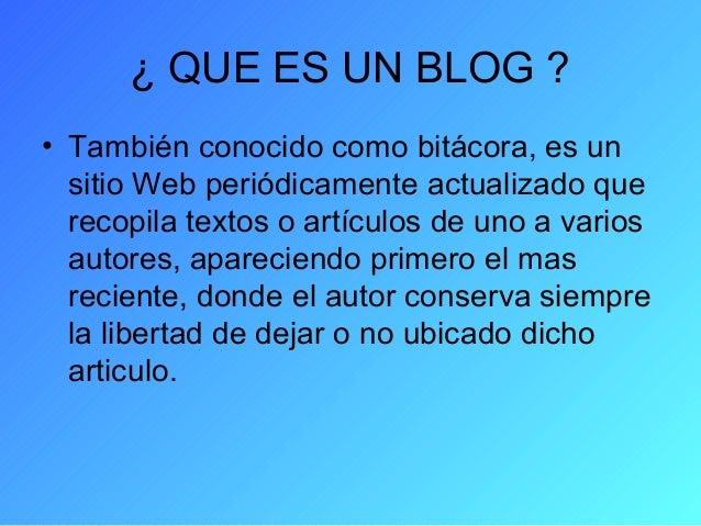 ¿ QUE ES UN BLOG ? • También conocido como bitácora, es un sitio Web periódicamente actualizado que recopila textos o artí...