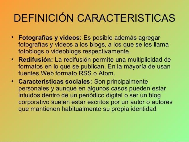 DEFINICIÓN CARACTERISTICAS • Fotografías y videos: Es posible además agregar fotografías y videos a los blogs, a los que s...