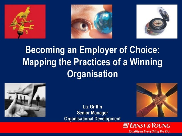 Becoming an Employer of Choice:  Mapping the Practices of a Winning  Organisation  Liz Griffin  Senior Manager  Organisati...