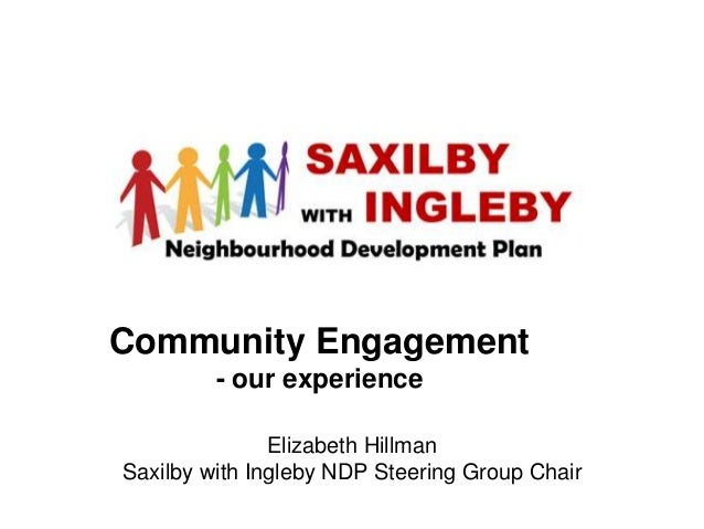 Community Engagement - our experience Elizabeth Hillman Saxilby with Ingleby NDP Steering Group Chair
