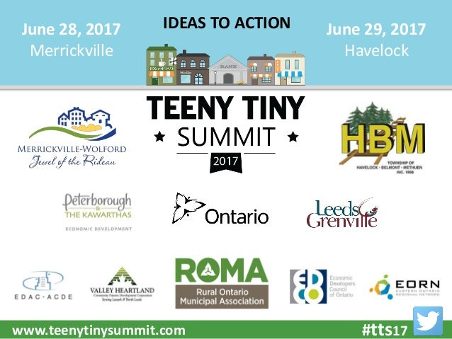 #tts17www.teenytinysummit.com June 28, 2017 Merrickville June 29, 2017 Havelock IDEAS TO ACTION