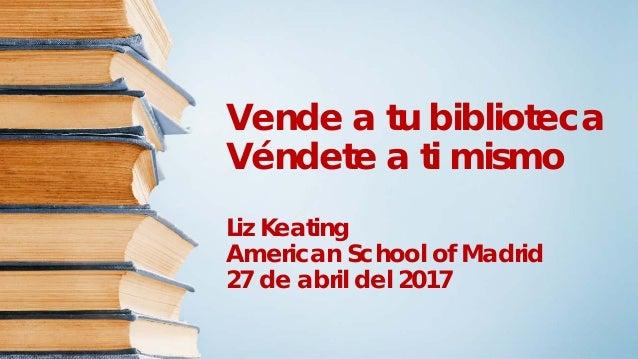 Vende a tu biblioteca Véndete a ti mismo Liz Keating American School of Madrid 27 de abril del 2017