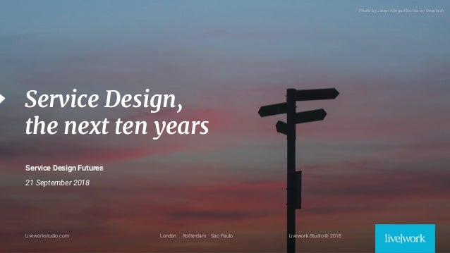 1 Liveworkstudio.com London Rotterdam Sao Paulo Livework Studio © 2018 Service Design, the next ten years Service Design F...