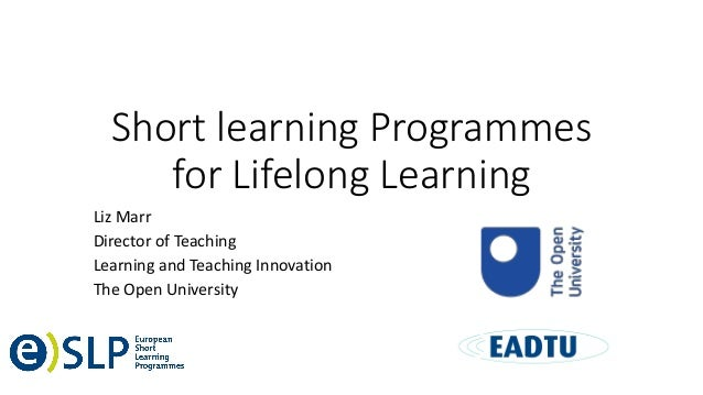 Short learning Programmes for Lifelong Learning Liz Marr Director of Teaching Learning and Teaching Innovation The Open Un...