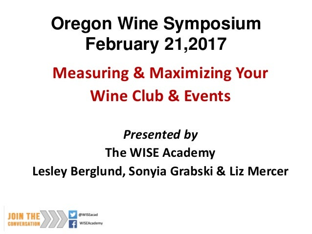 Oregon Wine Symposium February 21,2017 Measuring & Maximizing Your Wine Club & Events Presented by The WISE Academy Lesley...