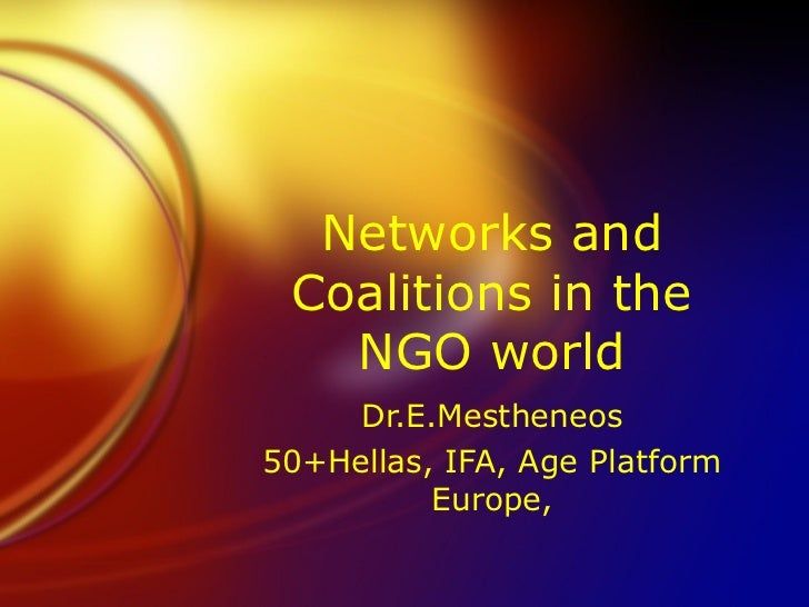 Networks and Coalitions in the   NGO world     Dr.E.Mestheneos50+Hellas, IFA, Age Platform          Europe,