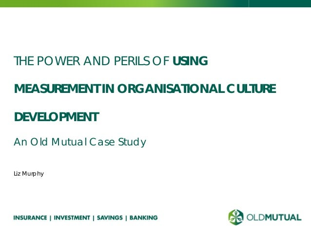 THE POWER AND PERILS OF USING MEASUREMENT IN ORGANISATIONAL CULTURE DEVELOPMENT An Old Mutual Case Study Liz Murphy