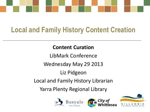 Local and Family History Content CreationContent CurationLibMark ConferenceWednesday May 29 2013Liz PidgeonLocal and Famil...
