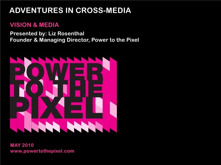 ADVENTURES IN CROSS-MEDIA VISION & MEDIA Presented by: Liz Rosenthal Founder & Managing Director, Power to the Pixel     M...