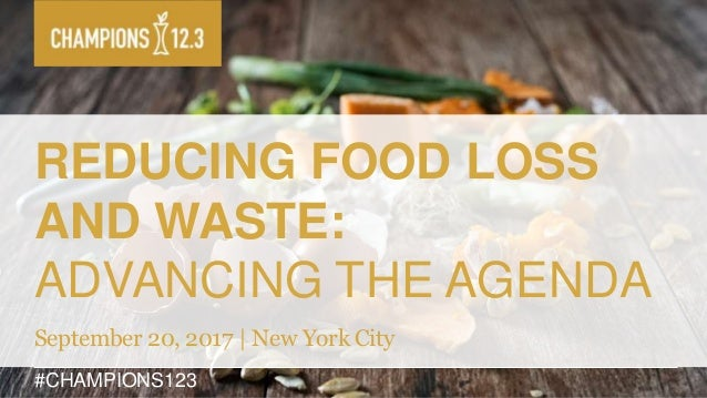 #CHAMPIONS123 REDUCING FOOD LOSS AND WASTE: ADVANCING THE AGENDA September 20, 2017 | New York City