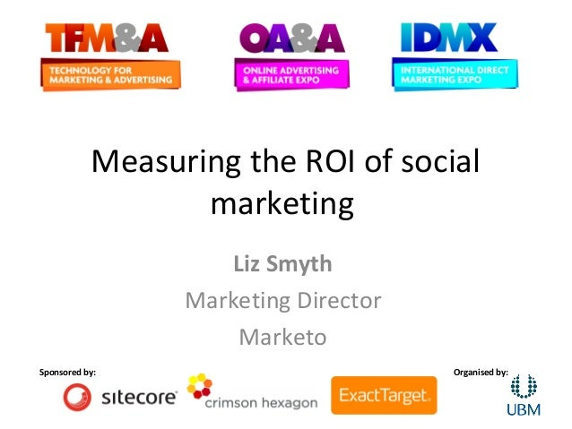 Measuring the ROI of social                  marketing                    Liz Smyth                 Marketing Director    ...