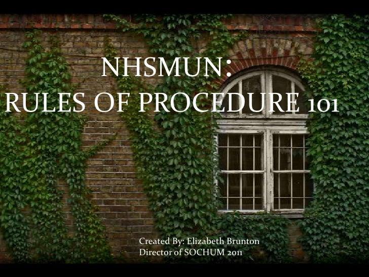 NHSMUN: RULES OF PROCEDURE 101  Created By: Elizabeth Brunton Director of SOCHUM 2011