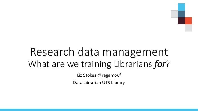 Research data management What are we training Librarians for? Liz Stokes @ragamouf Data Librarian UTS Library