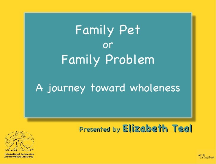 Presented by  Elizabeth Teal Family Pet or Family Problem A journey toward wholeness