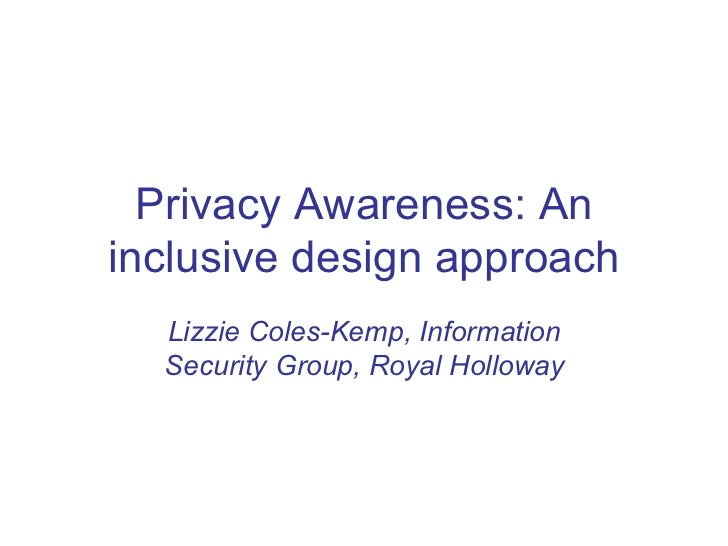 Privacy Awareness: Aninclusive design approach  Lizzie Coles-Kemp, Information  Security Group, Royal Holloway