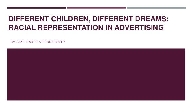 DIFFERENT CHILDREN, DIFFERENT DREAMS: RACIAL REPRESENTATION IN ADVERTISING BY LIZZIE HASTIE & FFION CURLEY