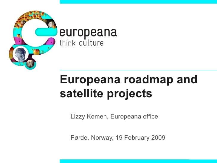 Europeana roadmap and satellite projects <ul><ul><li>Lizzy Komen, Europeana office </li></ul></ul><ul><ul><li>Førde, Norwa...
