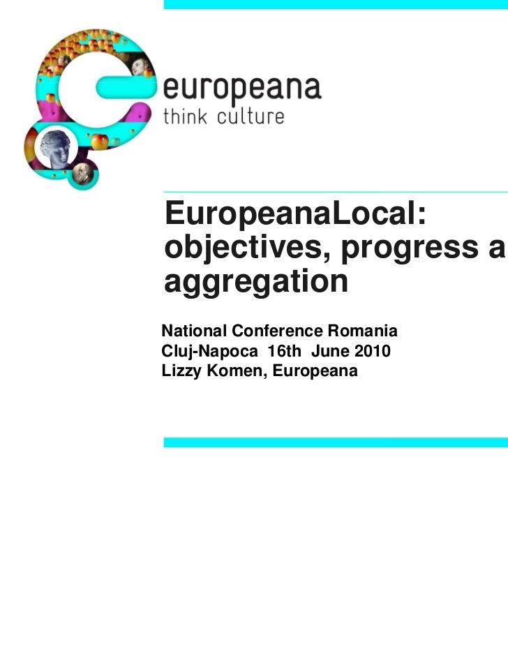 EuropeanaLocal:objectives, progress andaggregationNational Conference RomaniaCluj-Napoca 16th June 2010Lizzy Komen, Europe...