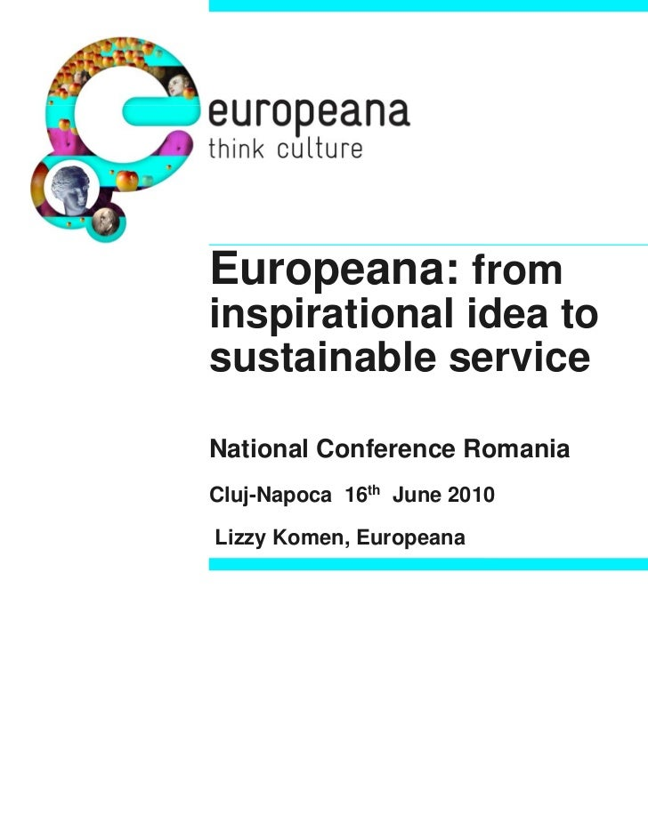 Europeana: frominspirational idea tosustainable serviceNational Conference RomaniaCluj-Napoca 16th June 2010Lizzy Komen, E...