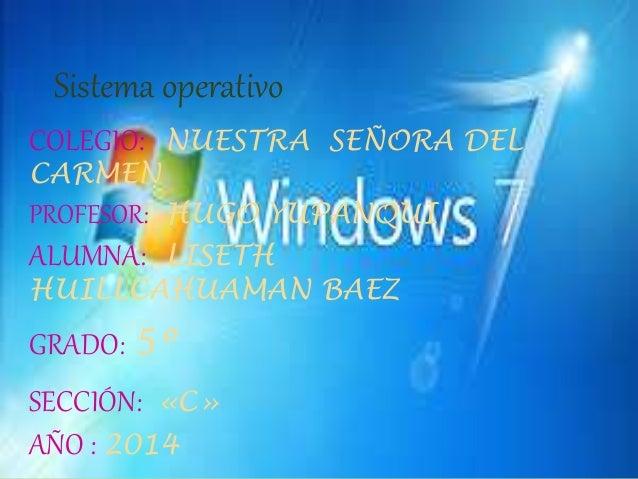 Sistema operativo  COLEGIO: NUESTRA SEÑORA DEL  CARMEN  PROFESOR: HUGO YUPANQUI  ALUMNA: LISETH  HUILLCAHUAMAN BAEZ  GRADO...