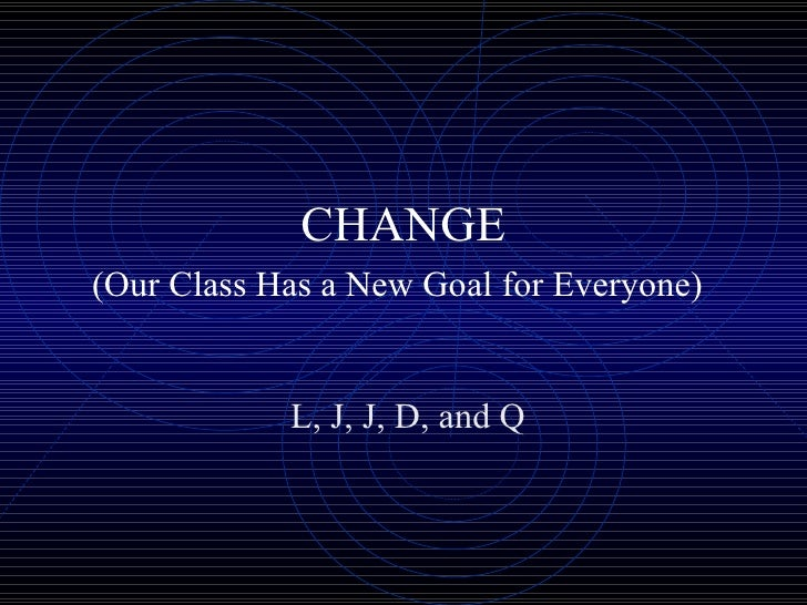 CHANGE (Our Class Has a New Goal for Everyone)   L, J, J, D, and Q