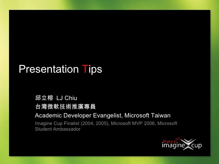 Presentation  T ips 邱立榕  LJ Chiu 台灣微軟技術推廣專員  Academic Developer Evangelist, Microsoft Taiwan Imagine Cup Finalist (2004, 2...