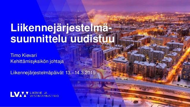 1 Liikennejärjestelmä- suunnittelu uudistuu Timo Kievari Kehittämisyksikön johtaja Liikennejärjestelmäpäivät 13.–14.3.2019