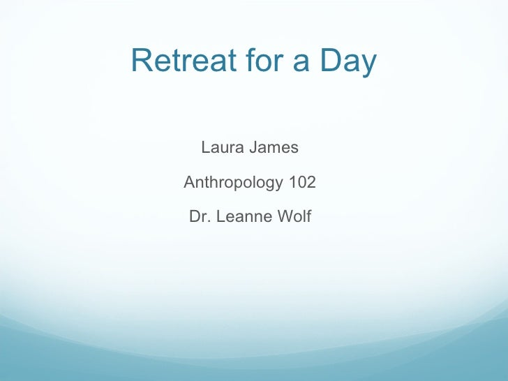 Retreat for a Day     Laura James   Anthropology 102    Dr. Leanne Wolf