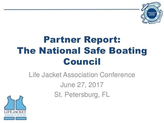 Partner Report: The National Safe Boating Council Life Jacket Association Conference June 27, 2017 St. Petersburg, FL