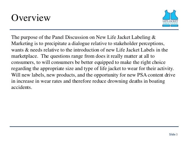 Overview The purpose of the Panel Discussion on New Life Jacket Labeling & Marketing is to precipitate a dialogue relative...