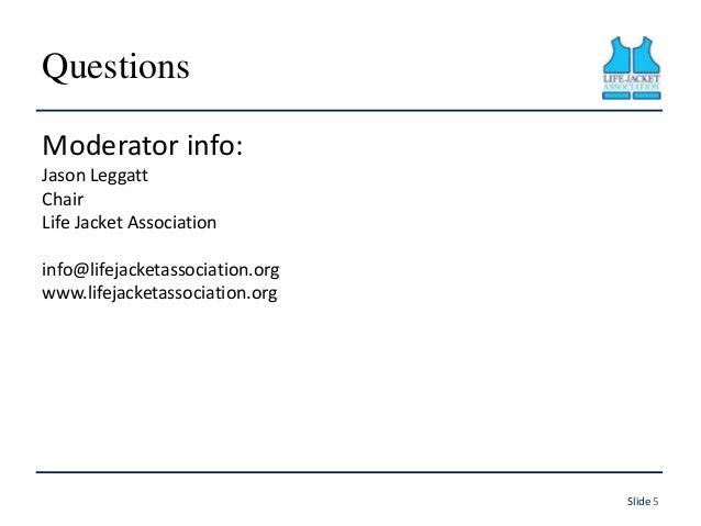 Questions Moderator info: Jason Leggatt Chair Life Jacket Association info@lifejacketassociation.org www.lifejacketassocia...