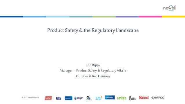 Product Safety& the Regulatory Landscape Rob Rippy Manager– Product Safety & Regulatory Affairs Outdoor& Rec Division