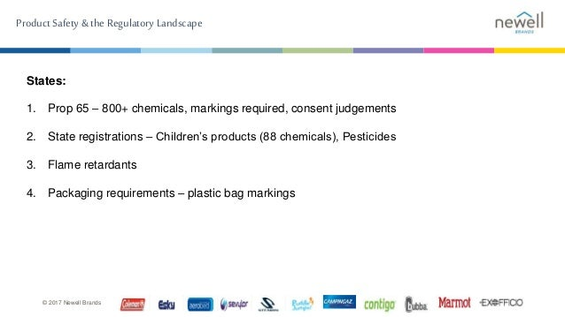 Product Safety & the Regulatory Landscape © 2017 Newell Brands States: 1. Prop 65 – 800+ chemicals, markings required, con...