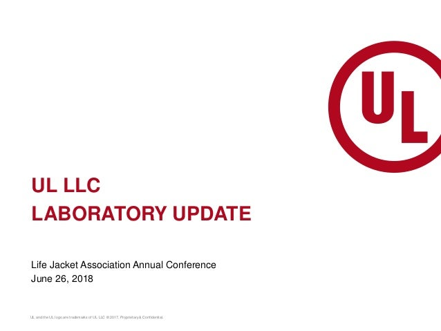 UL and the UL logo are trademarks of UL LLC © 2017. Proprietary & Confidential. UL LLC LABORATORY UPDATE Life Jacket Assoc...