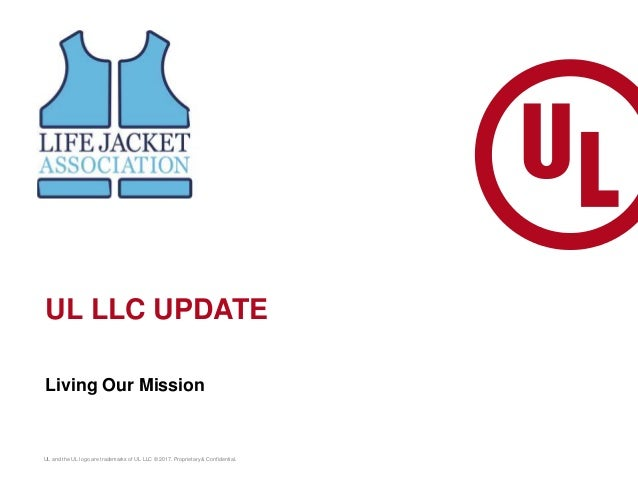 Living Our Mission UL and the UL logo are trademarks of UL LLC © 2017. Proprietary & Confidential. UL LLC UPDATE