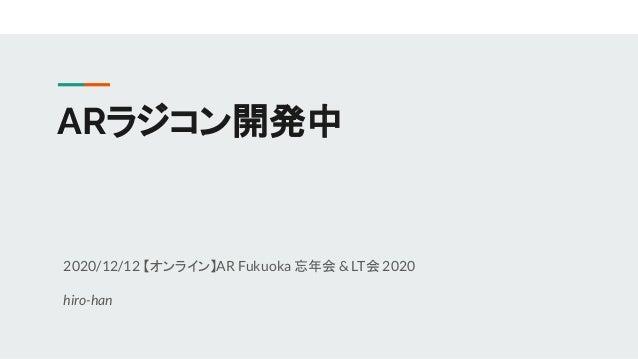 ARラジコン開発中 2020/12/12 【オンライン】AR Fukuoka 忘年会& LT会 2020 hiro-han