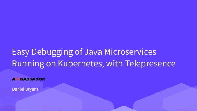 Easy Debugging of Java Microservices Running on Kubernetes, with Telepresence Daniel Bryant