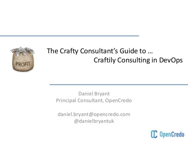 The Crafty Consultant's Guide to … Craftily Consulting in DevOps Daniel Bryant Principal Consultant, OpenCredo daniel.brya...