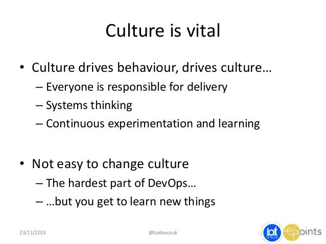 Culture is vital • Culture drives behaviour, drives culture… – Everyone is responsible for delivery – Systems thinking – C...