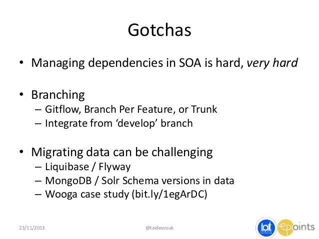 Gotchas • Managing dependencies in SOA is hard, very hard • Branching – Gitflow, Branch Per Feature, or Trunk – Integrate ...