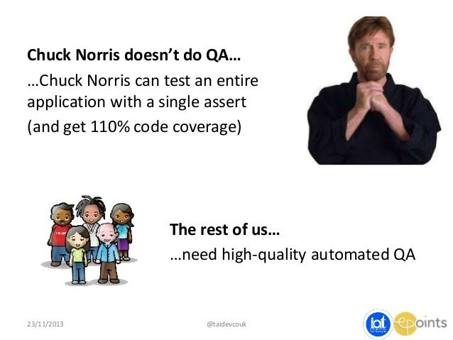 Chuck Norris doesn't do QA… …Chuck Norris can test an entire application with a single assert (and get 110% code coverage)...