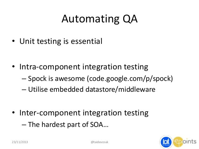 Automating QA • Unit testing is essential • Intra-component integration testing – Spock is awesome (code.google.com/p/spoc...