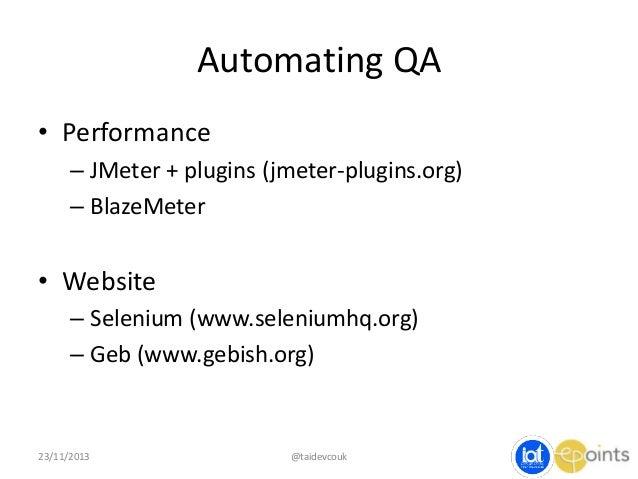 Automating QA • Performance – JMeter + plugins (jmeter-plugins.org) – BlazeMeter  • Website – Selenium (www.seleniumhq.org...