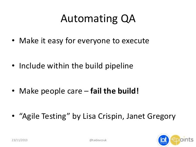 Automating QA • Make it easy for everyone to execute • Include within the build pipeline • Make people care – fail the bui...