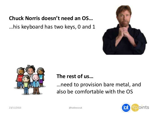 Chuck Norris doesn't need an OS… …his keyboard has two keys, 0 and 1  The rest of us… …need to provision bare metal, and a...